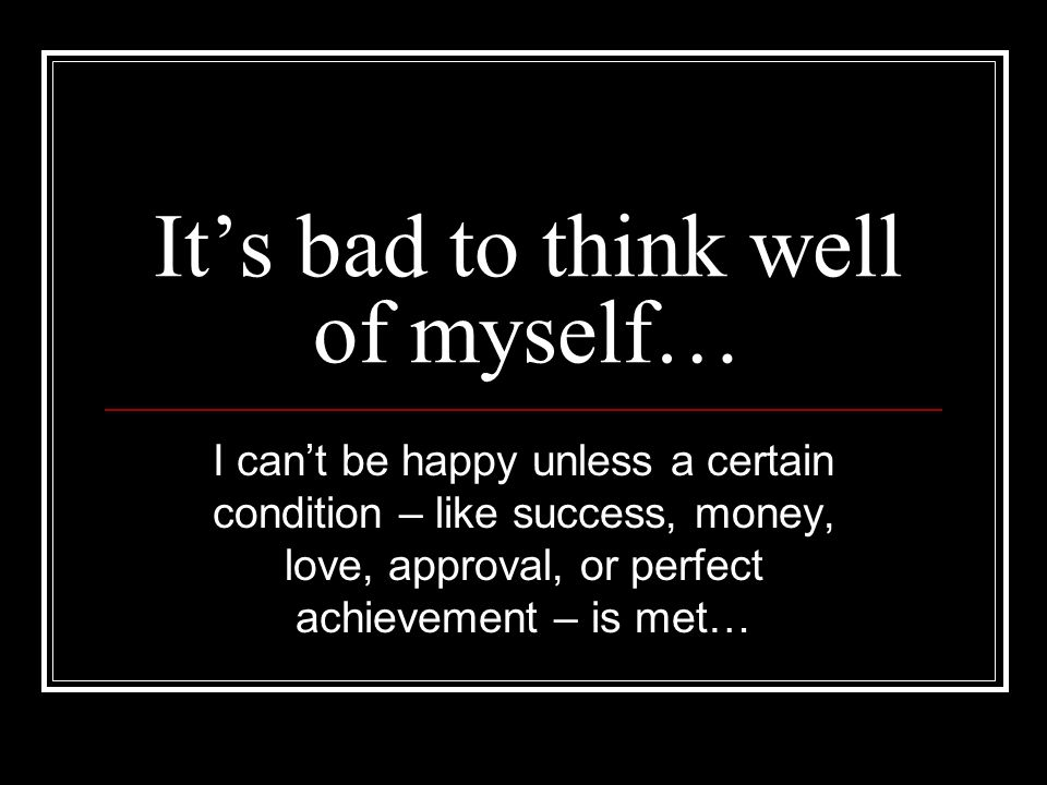 Its bad to think well of myself… I cant be happy unless a certain condition – like success, money, love, approval, or perfect achievement – is met…