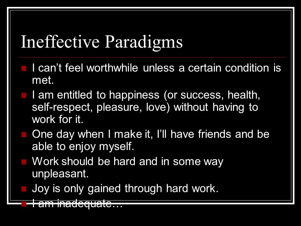 Ineffective Paradigms I cant feel worthwhile unless a certain condition is met.