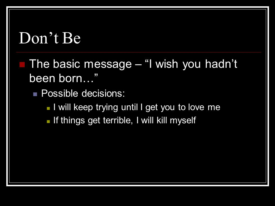 Dont Be The basic message – I wish you hadnt been born… Possible decisions: I will keep trying until I get you to love me If things get terrible, I will kill myself