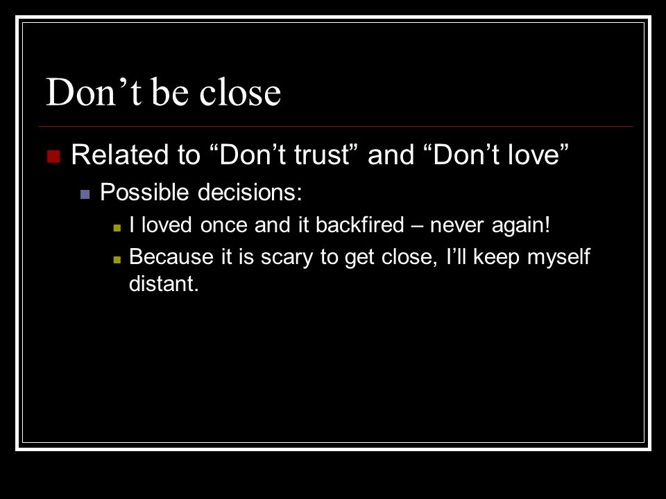 Dont be close Related to Dont trust and Dont love Possible decisions: I loved once and it backfired – never again.
