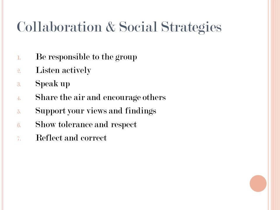 Collaboration & Social Strategies 1. Be responsible to the group 2. Listen actively 3. Speak up 4. Share the air and encourage others 5. Support your