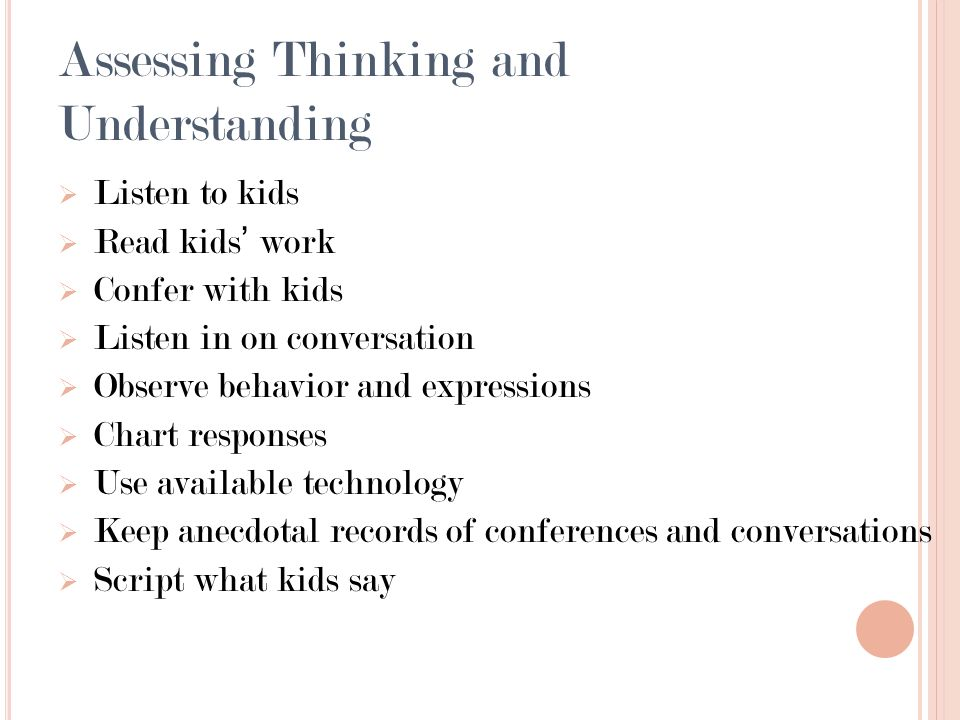 Assessing Thinking and Understanding Listen to kids Read kids work Confer with kids Listen in on conversation Observe behavior and expressions Chart responses Use available technology Keep anecdotal records of conferences and conversations Script what kids say
