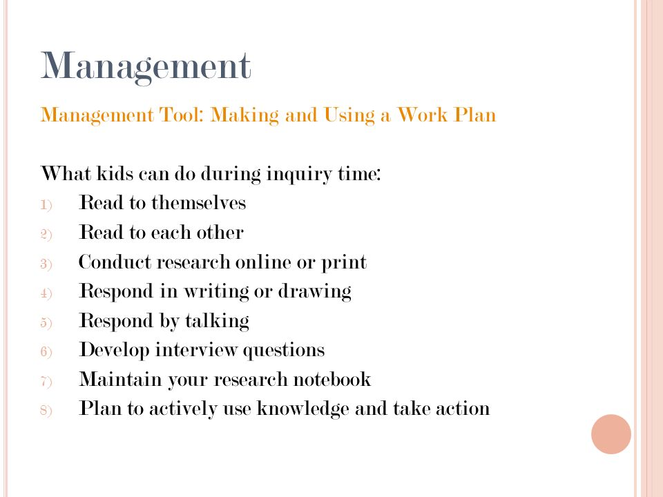 Management Management Tool: Making and Using a Work Plan What kids can do during inquiry time: 1) Read to themselves 2) Read to each other 3) Conduct research online or print 4) Respond in writing or drawing 5) Respond by talking 6) Develop interview questions 7) Maintain your research notebook 8) Plan to actively use knowledge and take action