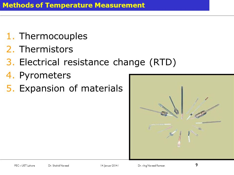 Methods of Temperature Measurement 1.Thermocouples 2.Thermistors 3.Electrical resistance change (RTD) 4.Pyrometers 5.Expansion of materials PEC – UET