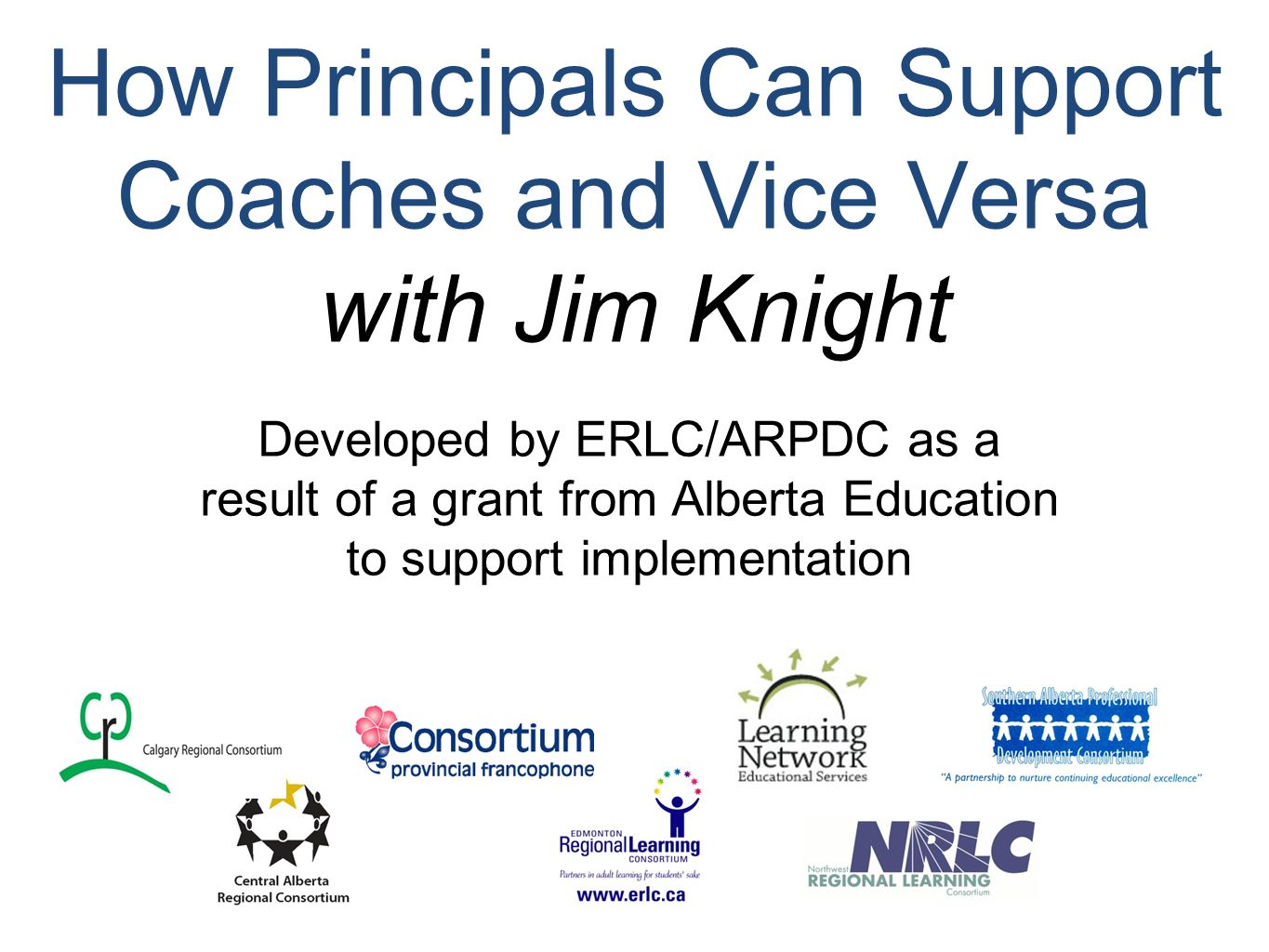 How Principals Can Support Coaches and Vice Versa with Jim Knight Developed by ERLC/ARPDC as a result of a grant from Alberta Education to support implementation