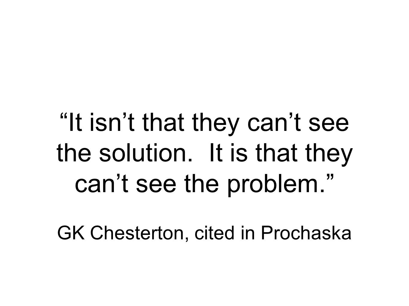 It isnt that they cant see the solution. It is that they cant see the problem.