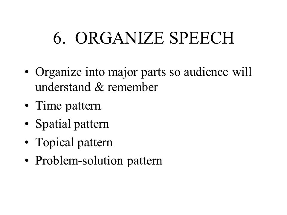 6. ORGANIZE SPEECH Organize into major parts so audience will understand & remember Time pattern Spatial pattern Topical pattern Problem-solution patt