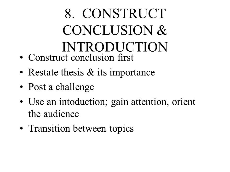 8. CONSTRUCT CONCLUSION & INTRODUCTION Construct conclusion first Restate thesis & its importance Post a challenge Use an intoduction; gain attention,