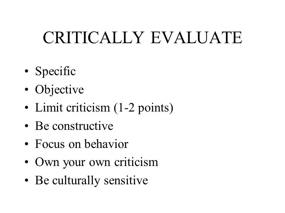 CRITICALLY EVALUATE Specific Objective Limit criticism (1-2 points) Be constructive Focus on behavior Own your own criticism Be culturally sensitive