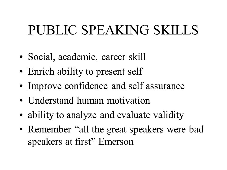 PUBLIC SPEAKING SKILLS Social, academic, career skill Enrich ability to present self Improve confidence and self assurance Understand human motivation
