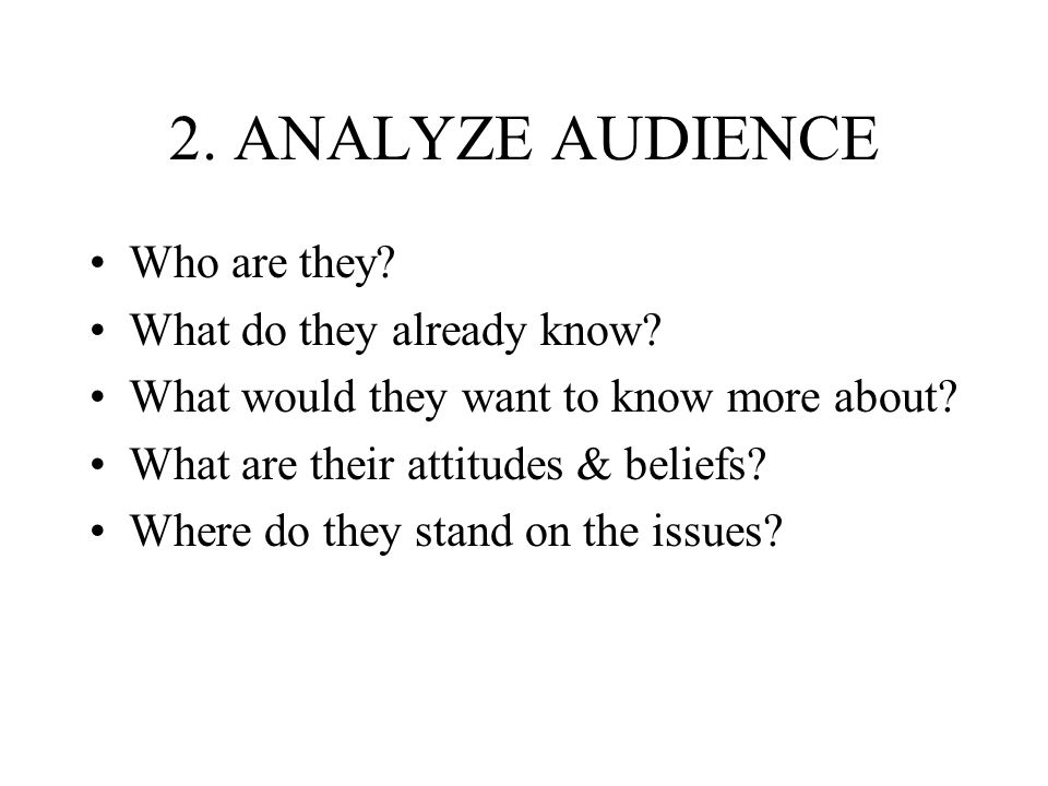 2. ANALYZE AUDIENCE Who are they? What do they already know? What would they want to know more about? What are their attitudes & beliefs? Where do the