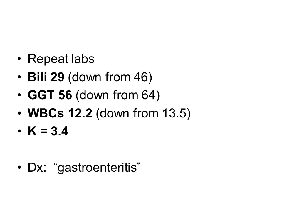 Repeat labs Bili 29 (down from 46) GGT 56 (down from 64) WBCs 12.2 (down from 13.5) K = 3.4 Dx: gastroenteritis