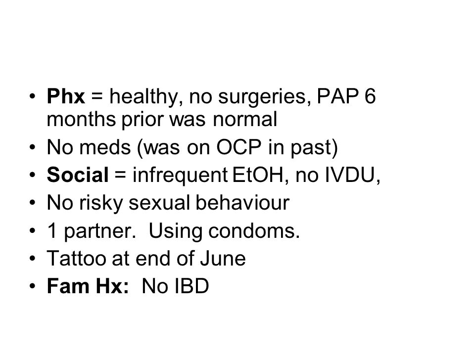 Phx = healthy, no surgeries, PAP 6 months prior was normal No meds (was on OCP in past) Social = infrequent EtOH, no IVDU, No risky sexual behaviour 1