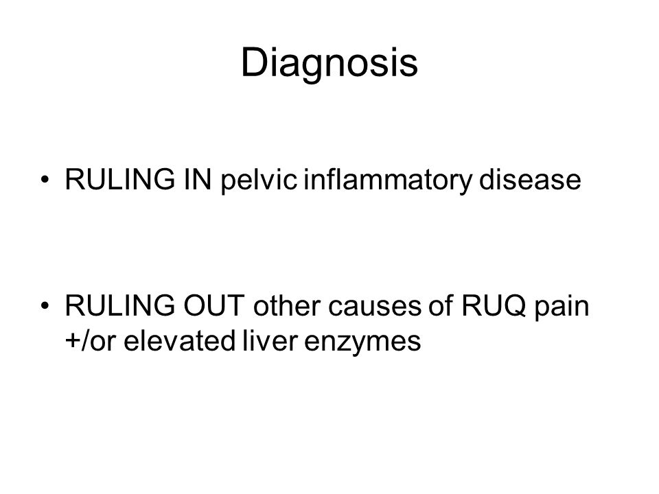Diagnosis RULING IN pelvic inflammatory disease RULING OUT other causes of RUQ pain +/or elevated liver enzymes