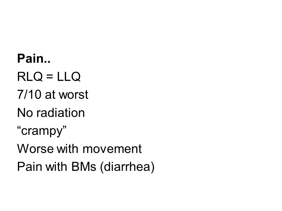 Pain.. RLQ = LLQ 7/10 at worst No radiation crampy Worse with movement Pain with BMs (diarrhea)