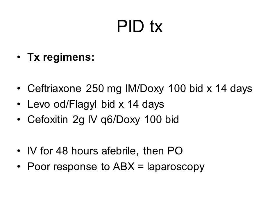 PID tx Tx regimens: Ceftriaxone 250 mg IM/Doxy 100 bid x 14 days Levo od/Flagyl bid x 14 days Cefoxitin 2g IV q6/Doxy 100 bid IV for 48 hours afebrile