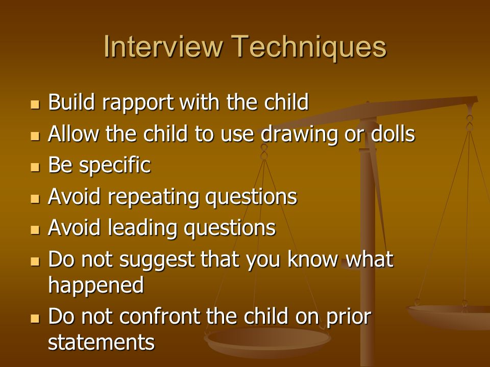 Interview Techniques Build rapport with the child Build rapport with the child Allow the child to use drawing or dolls Allow the child to use drawing or dolls Be specific Be specific Avoid repeating questions Avoid repeating questions Avoid leading questions Avoid leading questions Do not suggest that you know what happened Do not suggest that you know what happened Do not confront the child on prior statements Do not confront the child on prior statements