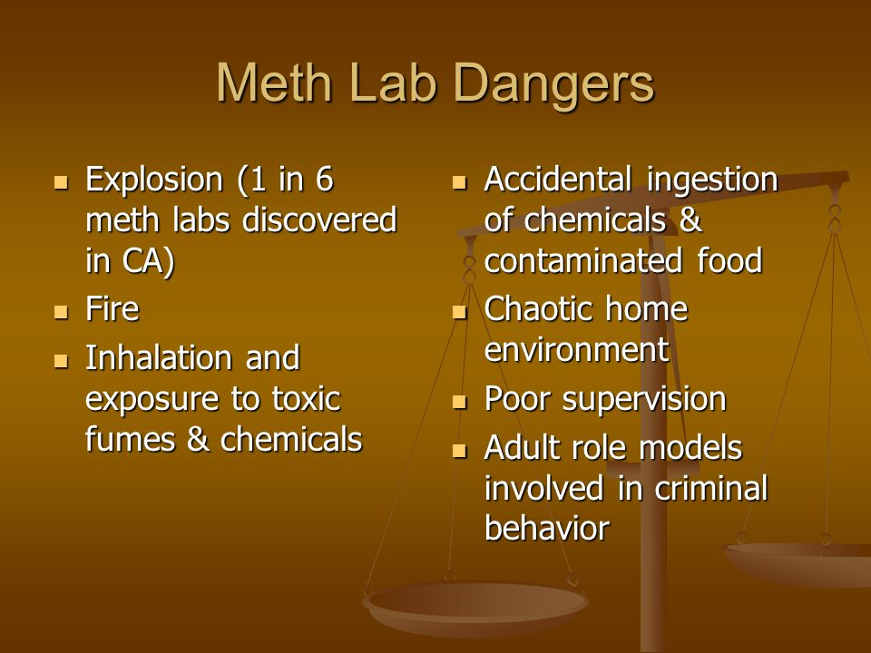 Meth Lab Dangers Explosion (1 in 6 meth labs discovered in CA) Explosion (1 in 6 meth labs discovered in CA) Fire Fire Inhalation and exposure to toxic fumes & chemicals Inhalation and exposure to toxic fumes & chemicals Accidental ingestion of chemicals & contaminated food Chaotic home environment Poor supervision Adult role models involved in criminal behavior