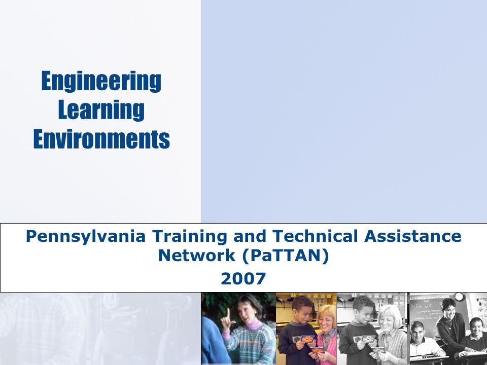 Engineering Learning Environments Pennsylvania Training and Technical Assistance Network (PaTTAN) 2007