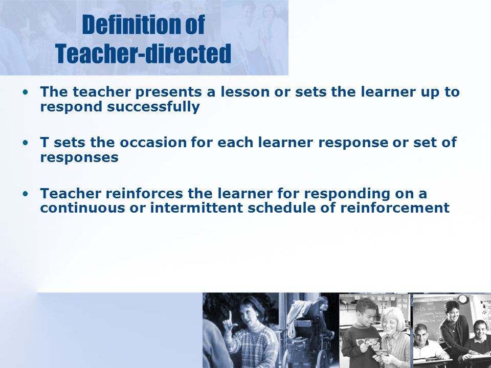 Definition of Teacher-directed The teacher presents a lesson or sets the learner up to respond successfully T sets the occasion for each learner response or set of responses Teacher reinforces the learner for responding on a continuous or intermittent schedule of reinforcement