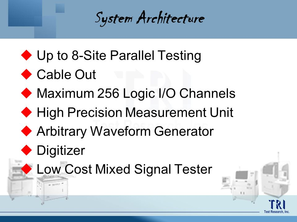 System Architecture Up to 8-Site Parallel Testing Cable Out Maximum 256 Logic I/O Channels High Precision Measurement Unit Arbitrary Waveform Generato