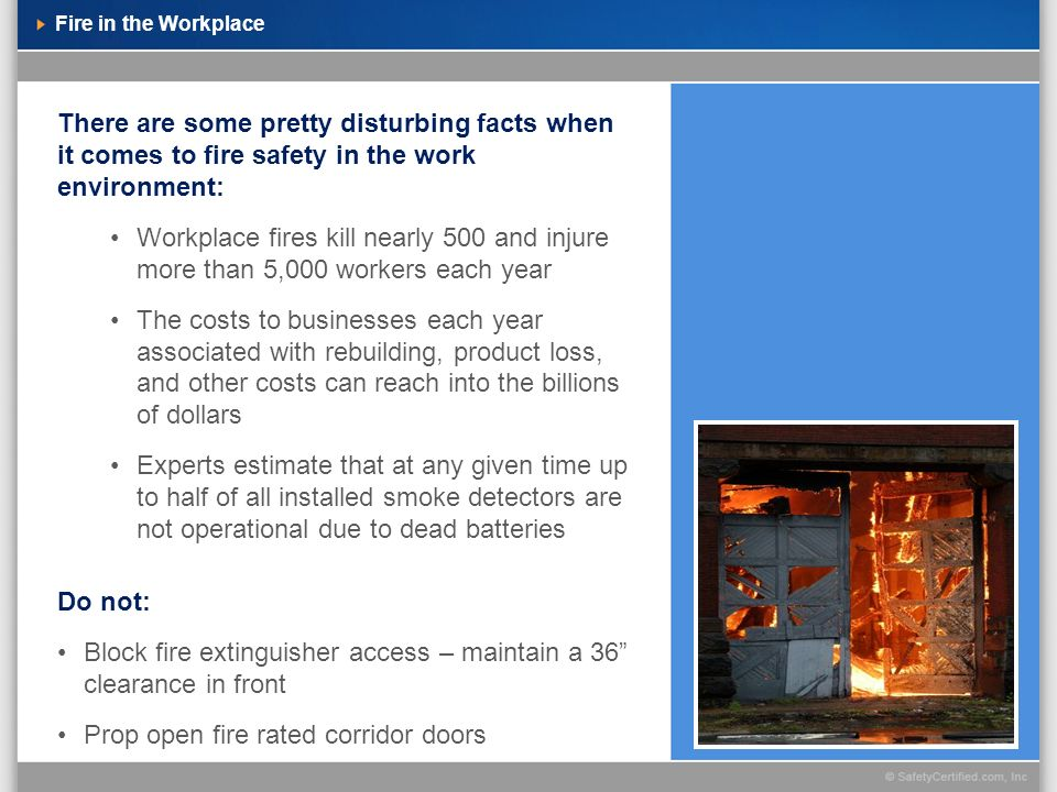 Fire in the Workplace There are some pretty disturbing facts when it comes to fire safety in the work environment: Workplace fires kill nearly 500 and