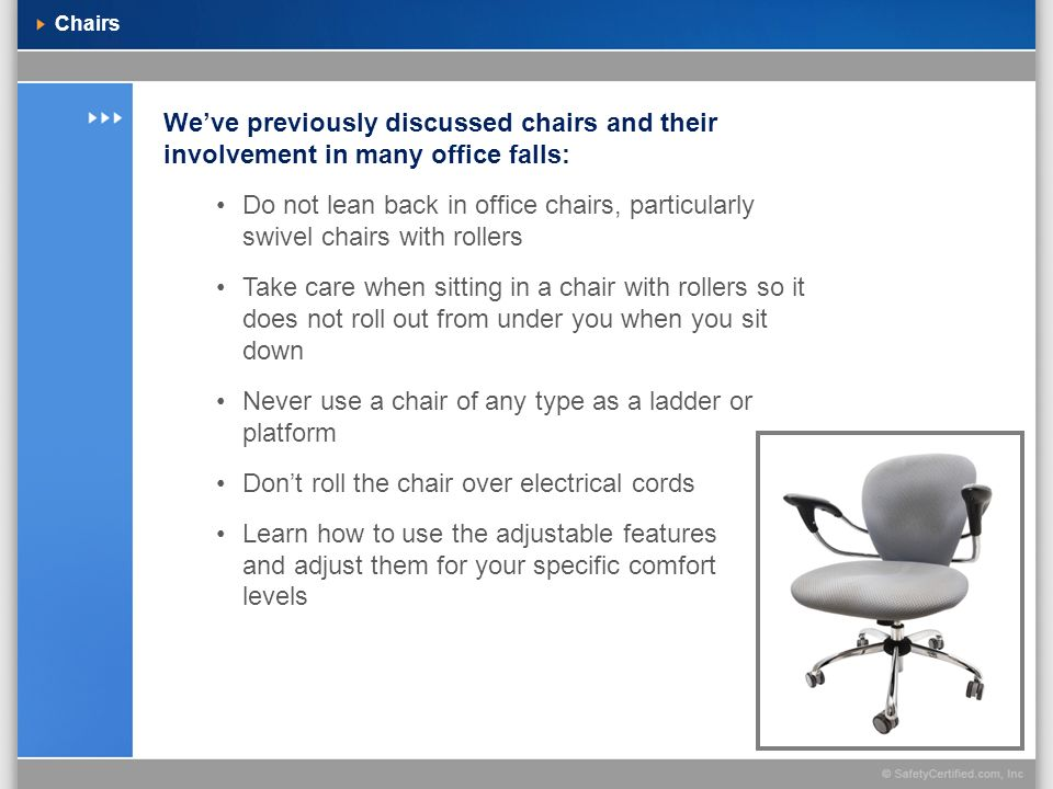 Chairs Weve previously discussed chairs and their involvement in many office falls: Do not lean back in office chairs, particularly swivel chairs with
