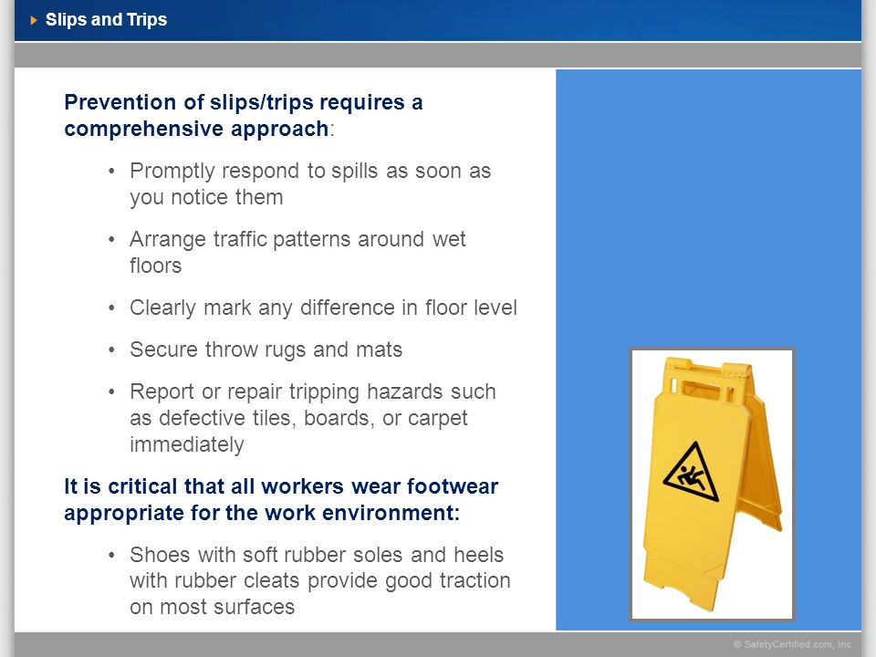 Slips and Trips Prevention of slips/trips requires a comprehensive approach: Promptly respond to spills as soon as you notice them Arrange traffic pat