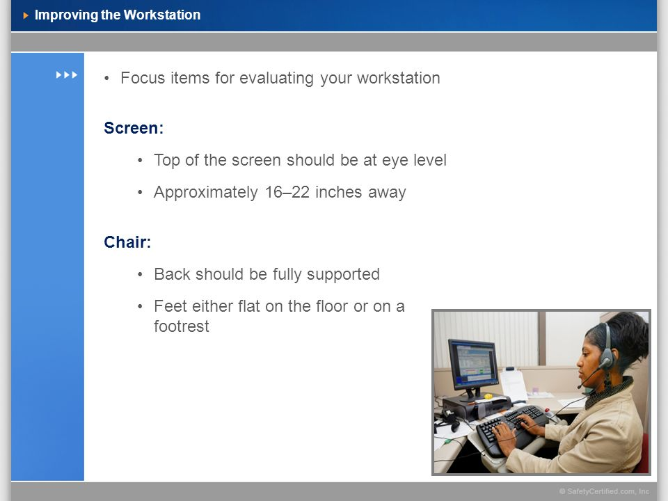 Improving the Workstation Focus items for evaluating your workstation Screen: Top of the screen should be at eye level Approximately 16–22 inches away