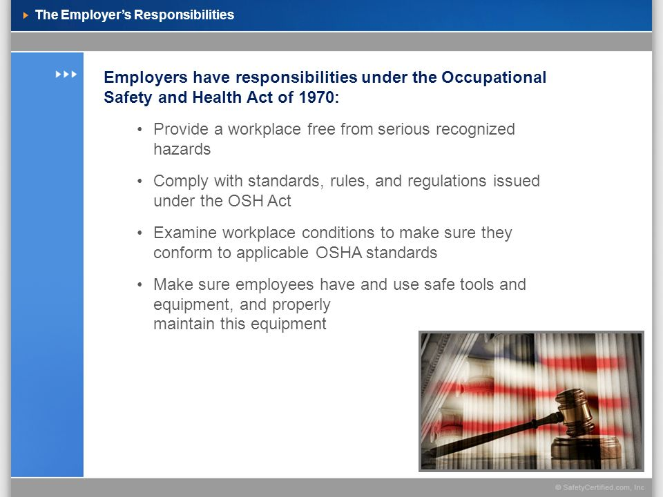 The Employers Responsibilities Employers have responsibilities under the Occupational Safety and Health Act of 1970: Provide a workplace free from ser