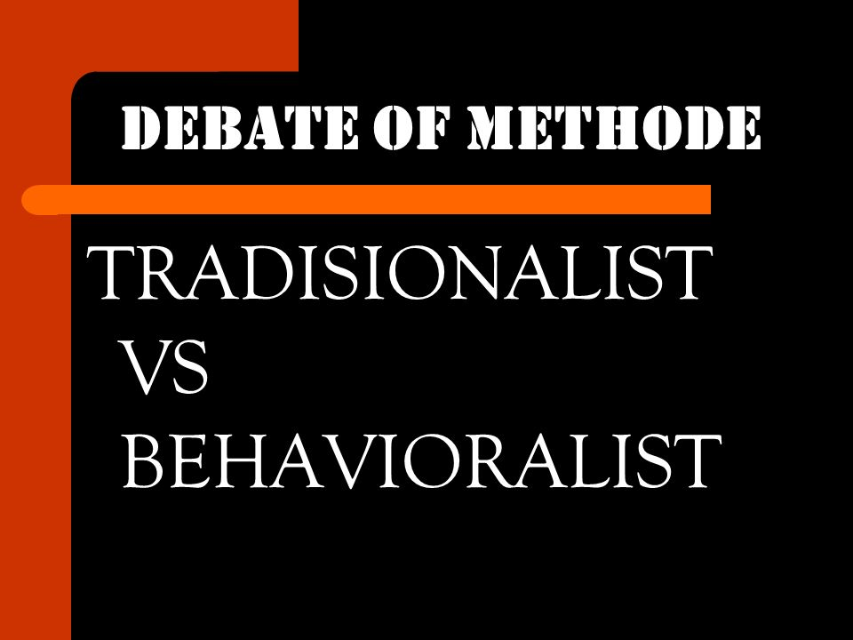 DEBATE OF METHODE TRADISIONALIST VS BEHAVIORALIST