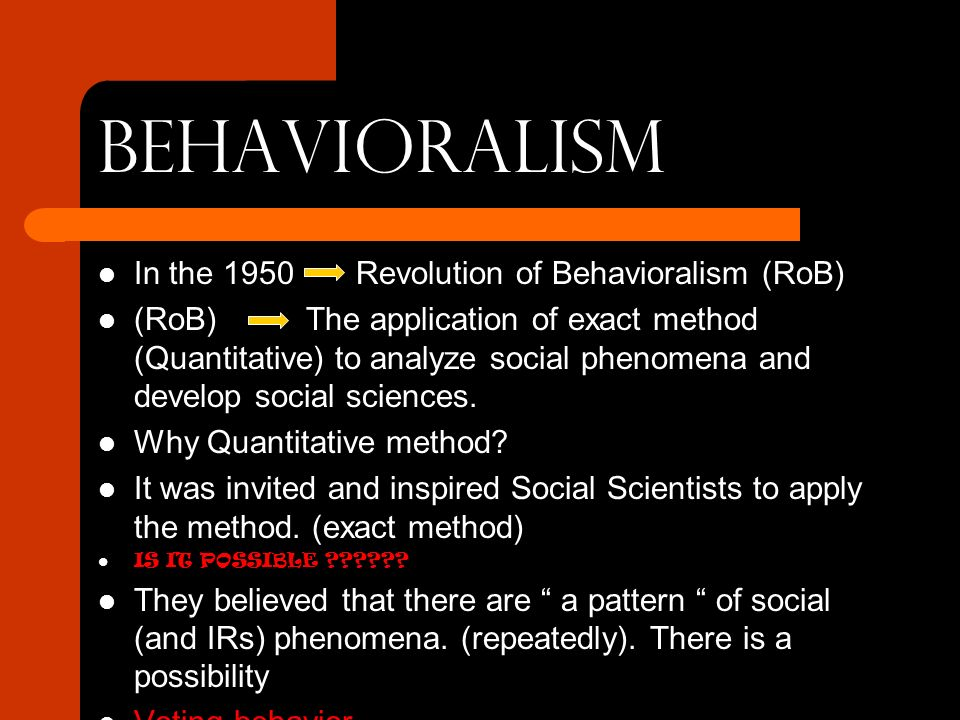 BEHAVIORALISM In the 1950 Revolution of Behavioralism (RoB) (RoB) The application of exact method (Quantitative) to analyze social phenomena and develop social sciences.