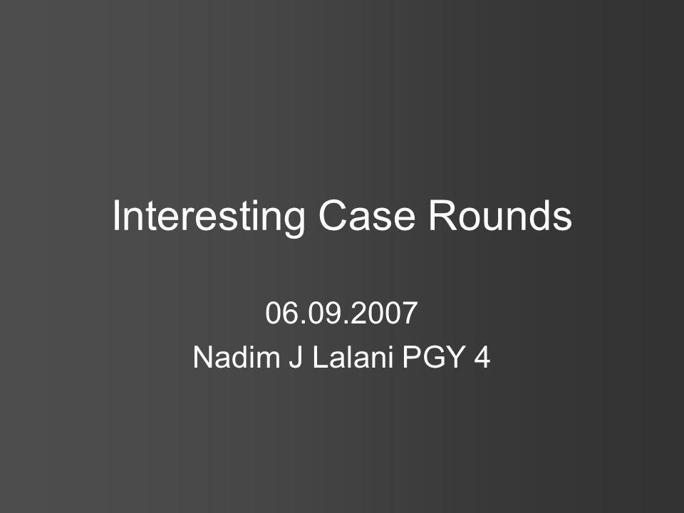 Interesting Case Rounds 06.09.2007 Nadim J Lalani PGY 4