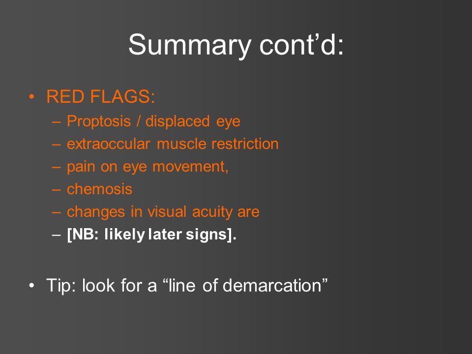 Summary contd: RED FLAGS: –Proptosis / displaced eye –extraoccular muscle restriction –pain on eye movement, –chemosis –changes in visual acuity are –