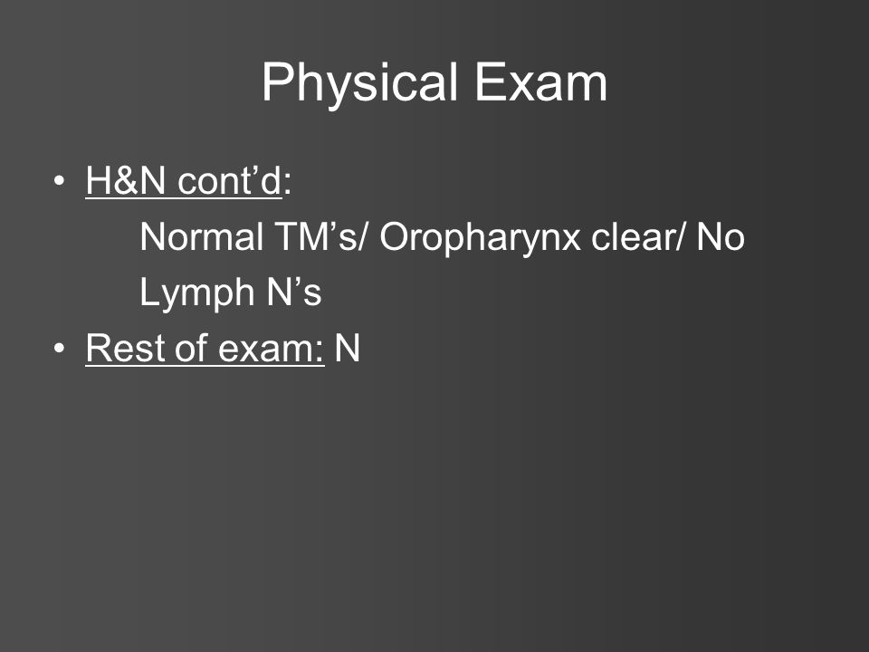 Physical Exam H&N contd: Normal TMs/ Oropharynx clear/ No Lymph Ns Rest of exam: N