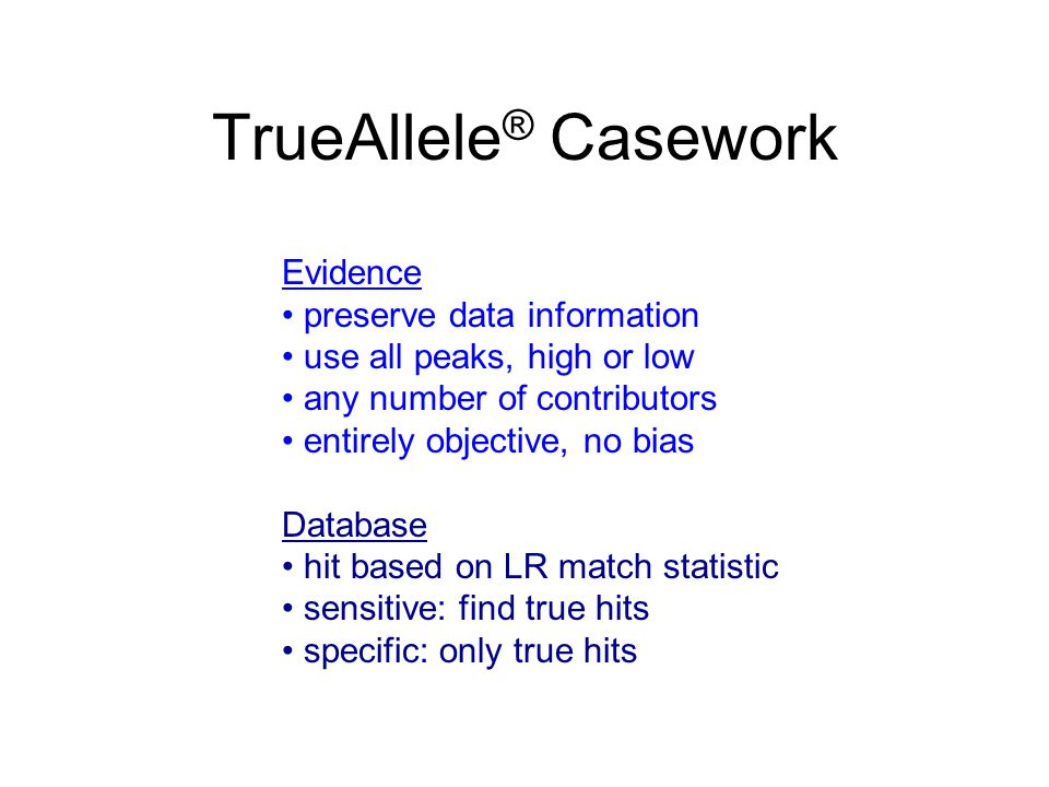 TrueAllele ® Casework Evidence preserve data information use all peaks, high or low any number of contributors entirely objective, no bias Database hi