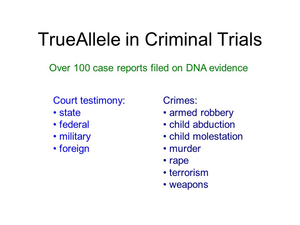 TrueAllele in Criminal Trials Court testimony: state federal military foreign Over 100 case reports filed on DNA evidence Crimes: armed robbery child
