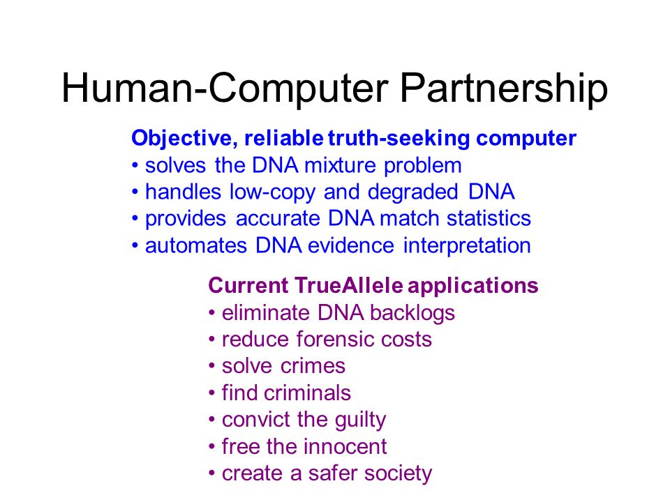 Human-Computer Partnership Current TrueAllele applications eliminate DNA backlogs reduce forensic costs solve crimes find criminals convict the guilty
