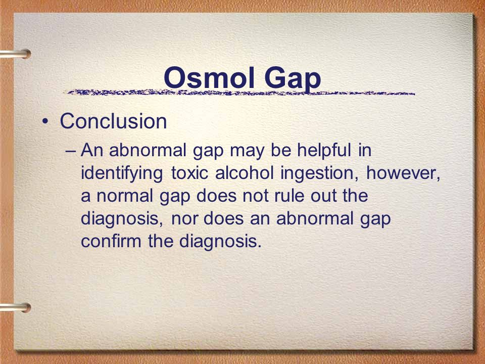 Osmol Gap Conclusion –An abnormal gap may be helpful in identifying toxic alcohol ingestion, however, a normal gap does not rule out the diagnosis, no