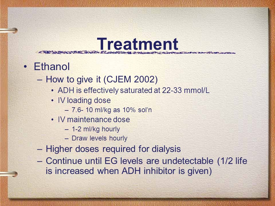 Ethanol –How to give it (CJEM 2002) ADH is effectively saturated at 22-33 mmol/L IV loading dose –7.6- 10 ml/kg as 10% soln IV maintenance dose –1-2 m