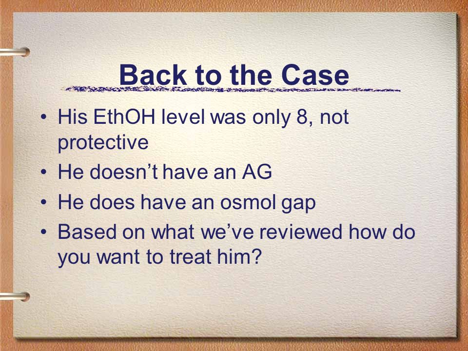 Back to the Case His EthOH level was only 8, not protective He doesnt have an AG He does have an osmol gap Based on what weve reviewed how do you want