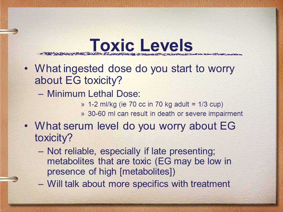Toxic Levels What ingested dose do you start to worry about EG toxicity? –Minimum Lethal Dose: »1-2 ml/kg (ie 70 cc in 70 kg adult = 1/3 cup) »30-60 m