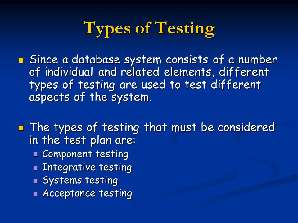 Types of Testing Since a database system consists of a number of individual and related elements, different types of testing are used to test differen