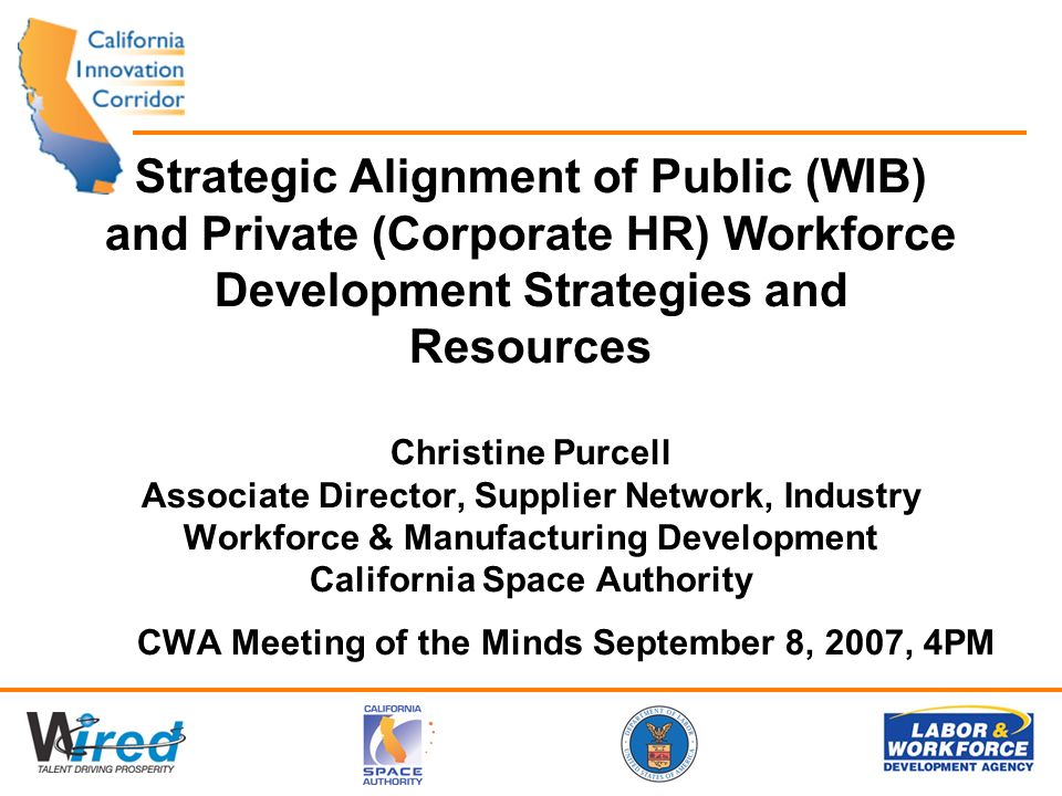 Strategic Alignment of Public (WIB) and Private (Corporate HR) Workforce Development Strategies and Resources Christine Purcell Associate Director, Supplier Network, Industry Workforce & Manufacturing Development California Space Authority CWA Meeting of the Minds September 8, 2007, 4PM