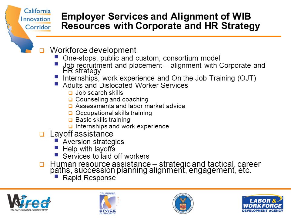 Employer Services and Alignment of WIB Resources with Corporate and HR Strategy Workforce development One-stops, public and custom, consortium model Job recruitment and placement – alignment with Corporate and HR strategy Internships, work experience and On the Job Training (OJT) Adults and Dislocated Worker Services Job search skills Counseling and coaching Assessments and labor market advice Occupational skills training Basic skills training Internships and work experience Layoff assistance Aversion strategies Help with layoffs Services to laid off workers Human resource assistance – strategic and tactical, career paths, succession planning alignment, engagement, etc.