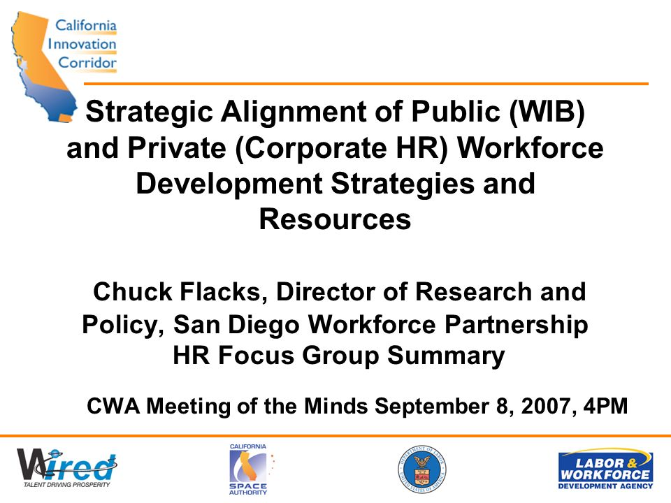 Strategic Alignment of Public (WIB) and Private (Corporate HR) Workforce Development Strategies and Resources Chuck Flacks, Director of Research and Policy, San Diego Workforce Partnership HR Focus Group Summary CWA Meeting of the Minds September 8, 2007, 4PM
