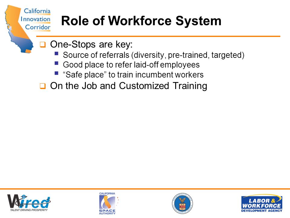 Role of Workforce System One-Stops are key: Source of referrals (diversity, pre-trained, targeted) Good place to refer laid-off employees Safe place to train incumbent workers On the Job and Customized Training