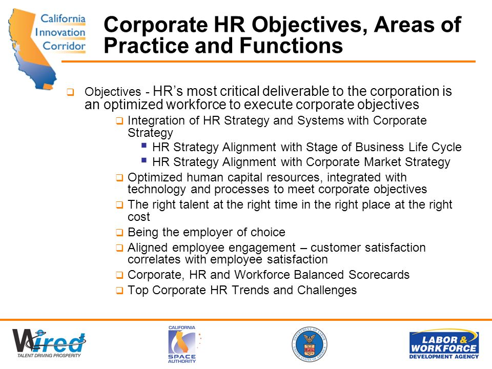 Corporate HR Objectives, Areas of Practice and Functions Objectives - HRs most critical deliverable to the corporation is an optimized workforce to execute corporate objectives Integration of HR Strategy and Systems with Corporate Strategy HR Strategy Alignment with Stage of Business Life Cycle HR Strategy Alignment with Corporate Market Strategy Optimized human capital resources, integrated with technology and processes to meet corporate objectives The right talent at the right time in the right place at the right cost Being the employer of choice Aligned employee engagement – customer satisfaction correlates with employee satisfaction Corporate, HR and Workforce Balanced Scorecards Top Corporate HR Trends and Challenges