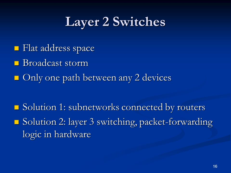 16 Layer 2 Switches Flat address space Flat address space Broadcast storm Broadcast storm Only one path between any 2 devices Only one path between any 2 devices Solution 1: subnetworks connected by routers Solution 1: subnetworks connected by routers Solution 2: layer 3 switching, packet-forwarding logic in hardware Solution 2: layer 3 switching, packet-forwarding logic in hardware