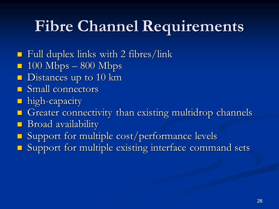 28 Fibre Channel Requirements Full duplex links with 2 fibres/link Full duplex links with 2 fibres/link 100 Mbps – 800 Mbps 100 Mbps – 800 Mbps Distances up to 10 km Distances up to 10 km Small connectors Small connectors high-capacity high-capacity Greater connectivity than existing multidrop channels Greater connectivity than existing multidrop channels Broad availability Broad availability Support for multiple cost/performance levels Support for multiple cost/performance levels Support for multiple existing interface command sets Support for multiple existing interface command sets